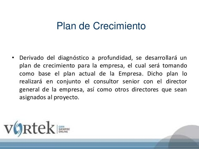 Plan de Crecimiento • Derivado del diagnóstico a profundidad, se desarrollará un plan de crecimiento para la empresa, el c...