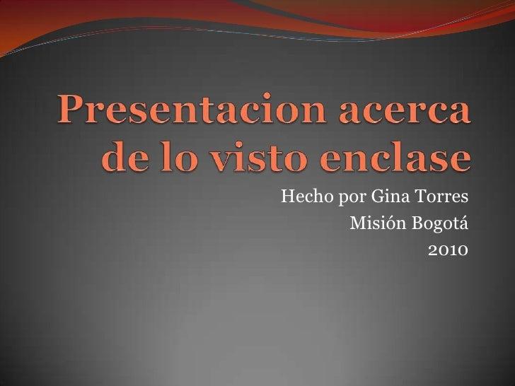Presentacion acerca  de lo visto enclase<br />Hecho por Gina Torres<br />Misión Bogotá<br />2010<br />