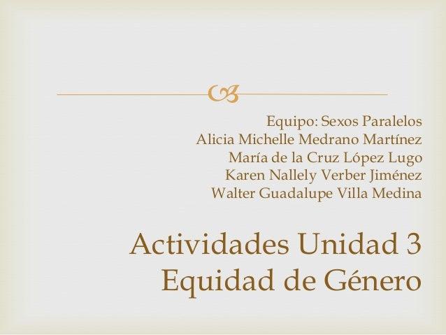               Equipo: Sexos Paralelos    Alicia Michelle Medrano Martínez         María de la Cruz López Lugo         Kar...