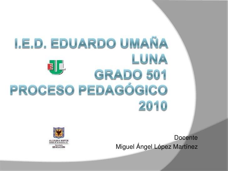 I.E.D. Eduardo Umaña LunaGrado 501Proceso Pedagógico 2010        <br />Docente <br />Miguel Ángel López Martínez<br />