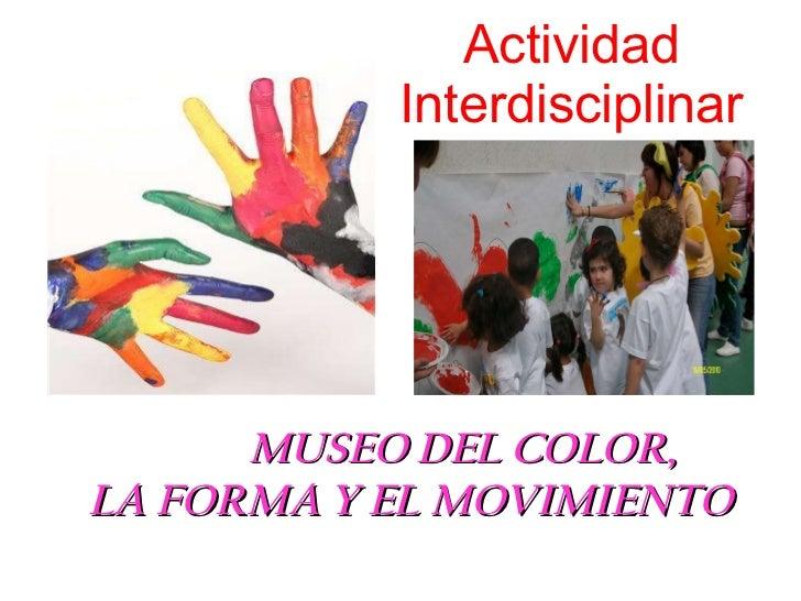 Actividad Interdisciplinar <ul><li>MUSEO DEL COLOR,   LA FORMA Y EL MOVIMIENTO </li></ul>