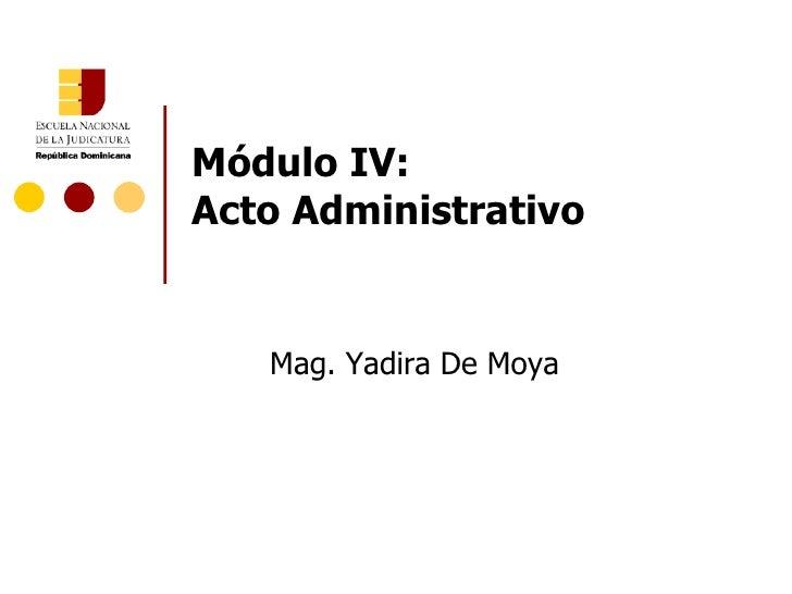 Módulo IV:  Acto Administrativo Mag. Yadira De Moya