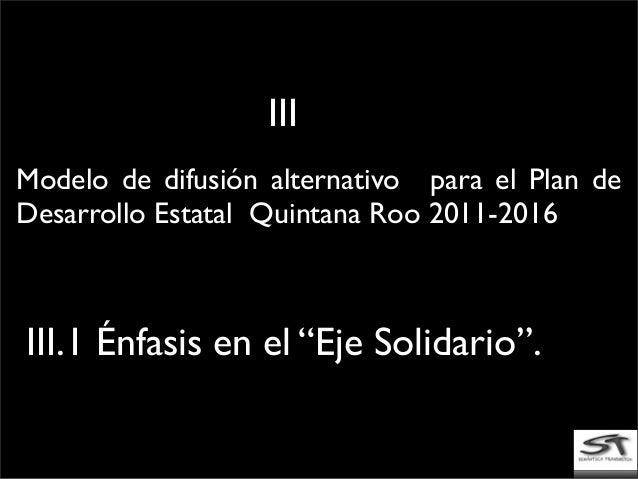 """Modelo de difusión alternativo para el Plan de Desarrollo Estatal Quintana Roo 2011-2016 III.1 Énfasis en el """"Eje Solidari..."""