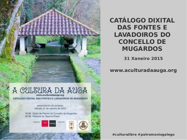 CATÁLOGO DIXITAL DAS FONTES E LAVADOIROS DO CONCELLO DE MUGARDOS #culturalibre #patromoniogalego 31 Xaneiro 2015 www.acult...