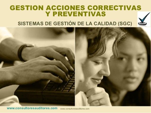 GESTION ACCIONES CORRECTIVAS         Y PREVENTIVAS      SISTEMAS DE GESTIÓN DE LA CALIDAD (SGC)www.consultoresauditores.co...