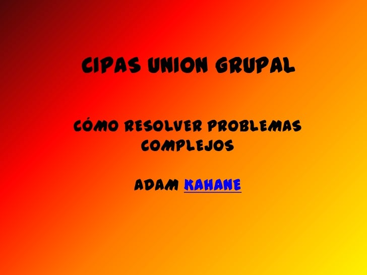 CIPAS UNION GRUPAL<br />CÓMO RESOLVER PROBLEMAS COMPLEJOS<br />ADAM KAHANE<br />
