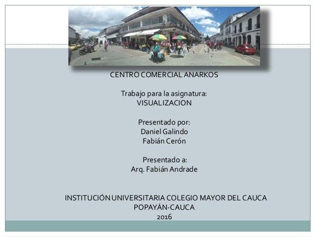 CENTRO COMERCIALANARKOS Trabajo para la asignatura: VISUALIZACION Presentado por: Daniel Galindo Fabián Cerón Presentado a...