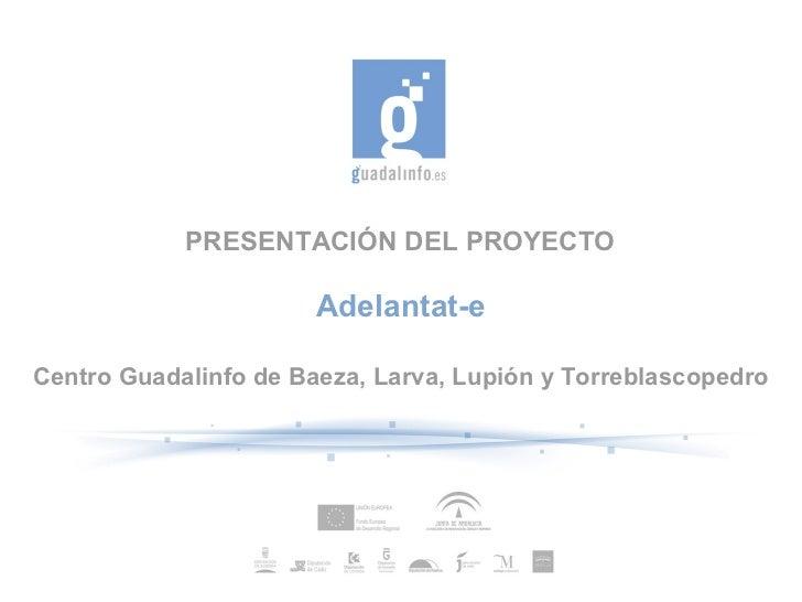 PRESENTACIÓN DEL PROYECTO                       Adelantat-eCentro Guadalinfo de Baeza, Larva, Lupión y Torreblascopedro