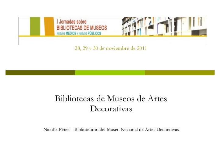 28, 29 y 30 de noviembre de 2011 Bibliotecas de Museos de Artes Decorativas Nicolás Pérez – Bibliotecario del Museo Nacion...