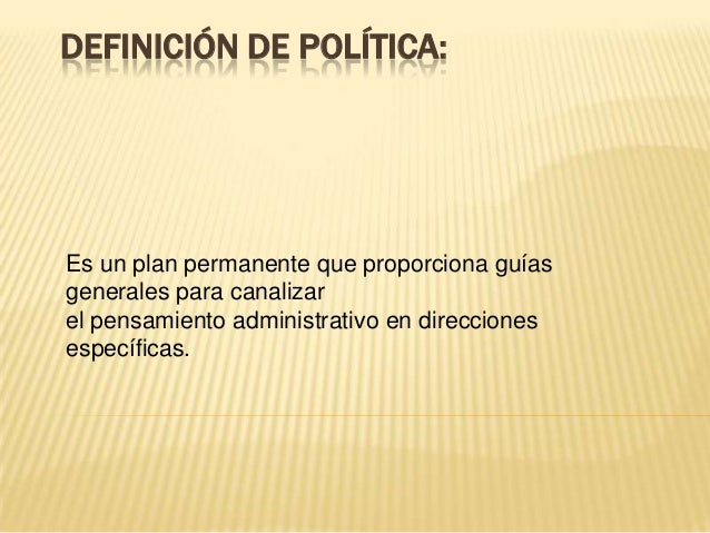 DEFINICIÓN DE POLÍTICA:Es un plan permanente que proporciona guíasgenerales para canalizarel pensamiento administrativo en...