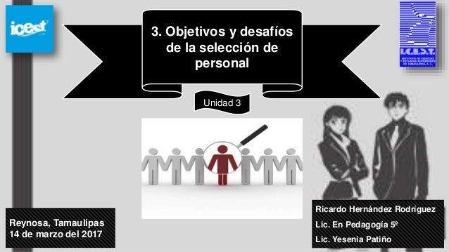 Ricardo Hernández Rodríguez Lic. En Pedagogía 5º Lic. Yesenia Patiño Reynosa, Tamaulipas 14 de marzo del 2017 3. Objetivos...