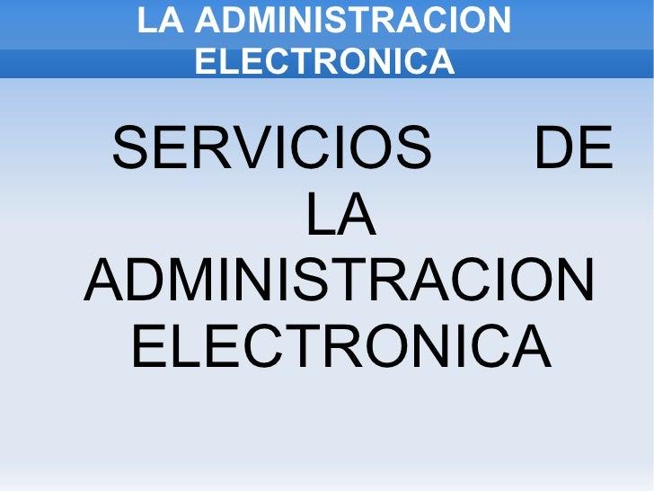 LA ADMINISTRACION ELECTRONICA <ul>SERVICIOS  DE LA ADMINISTRACION ELECTRONICA </ul>