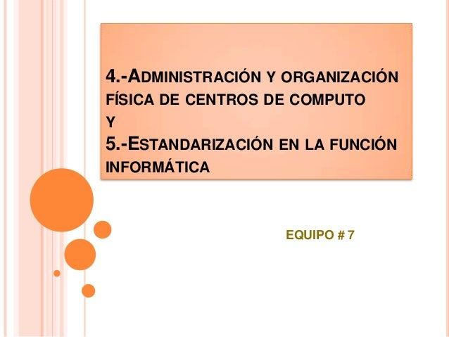 4.-ADMINISTRACIÓN Y ORGANIZACIÓN FÍSICA DE CENTROS DE COMPUTO Y 5.-ESTANDARIZACIÓN EN LA FUNCIÓN INFORMÁTICA EQUIPO # 7