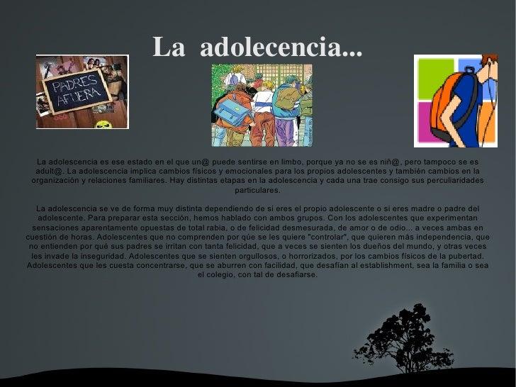 La  adolecencia... La adolescencia es ese estado en el que un@ puede sentirse en limbo, porque ya no se es niñ@, pero tamp...