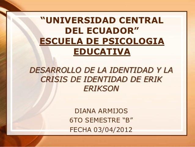 """""""UNIVERSIDAD CENTRAL      DEL ECUADOR""""  ESCUELA DE PSICOLOGIA       EDUCATIVADESARROLLO DE LA IDENTIDAD Y LA  CRISIS DE ID..."""