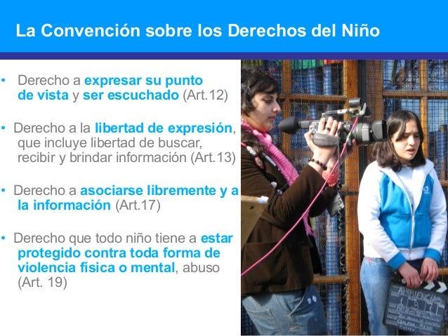 La Convención sobre los Derechos del Niño • Derecho a expresar su punto de vista y ser escuchado (Art.12) • Derecho a la l...