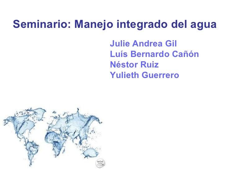 Seminario: Manejo integrado del agua Julie Andrea Gil Luís Bernardo Cañón Néstor Ruiz Yulieth Guerrero