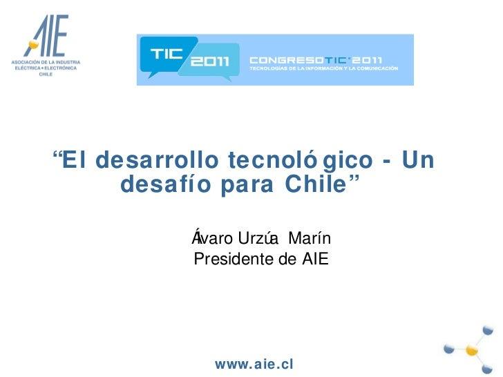 """"""" El desarrollo tecnológico - Un desafío para Chile""""  Álvaro Urzúa  Marín Presidente de AIE"""