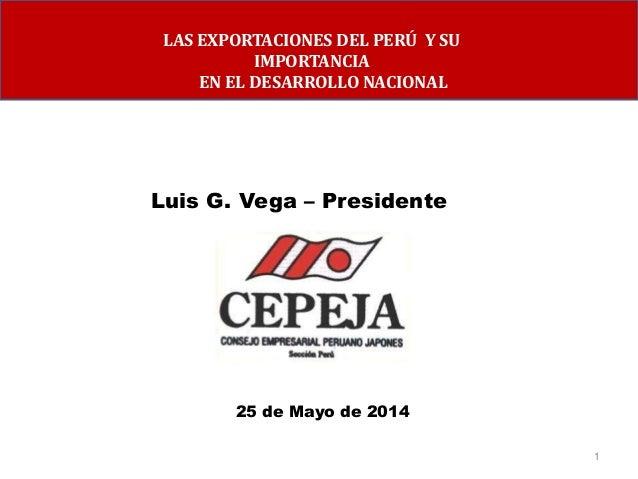1 Luis G. Vega – Presidente 25 de Mayo de 2014 LAS EXPORTACIONES DEL PERÚ Y SU IMPORTANCIA EN EL DESARROLLO NACIONAL