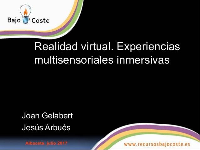 Realidad virtual. Experiencias multisensoriales inmersivas Joan Gelabert Jesús Arbués Albacete, julio 2017