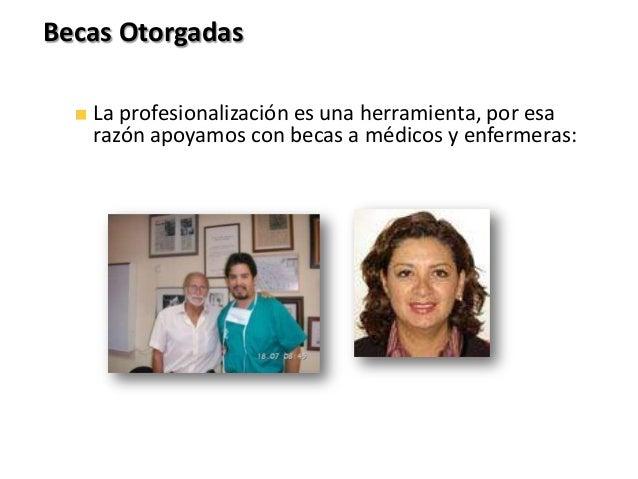 Becas OtorgadasLa profesionalización es una herramienta, por esarazón apoyamos con becas a médicos y enfermeras: