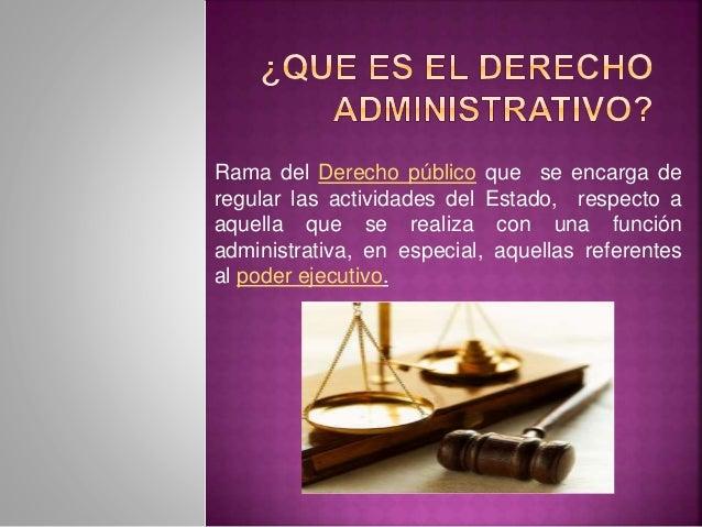Rama del Derecho público que se encarga de regular las actividades del Estado, respecto a aquella que se realiza con una f...
