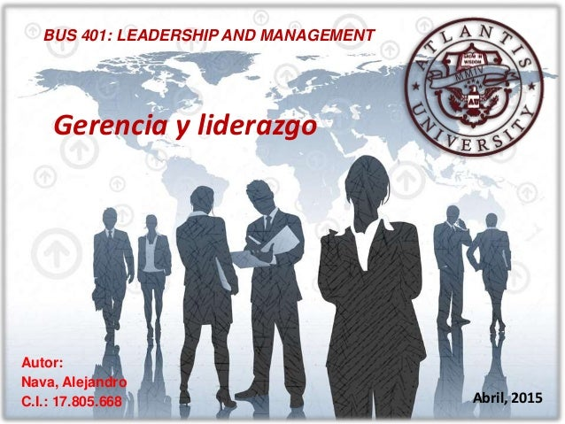BUS 401: LEADERSHIP AND MANAGEMENT Autor: Nava, Alejandro C.I.: 17.805.668 Abril, 2015 Gerencia y liderazgo