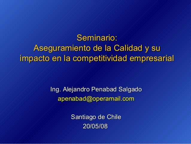 Seminario: Aseguramiento de la Calidad y su impacto en la competitividad empresarial  Ing. Alejandro Penabad Salgado apena...