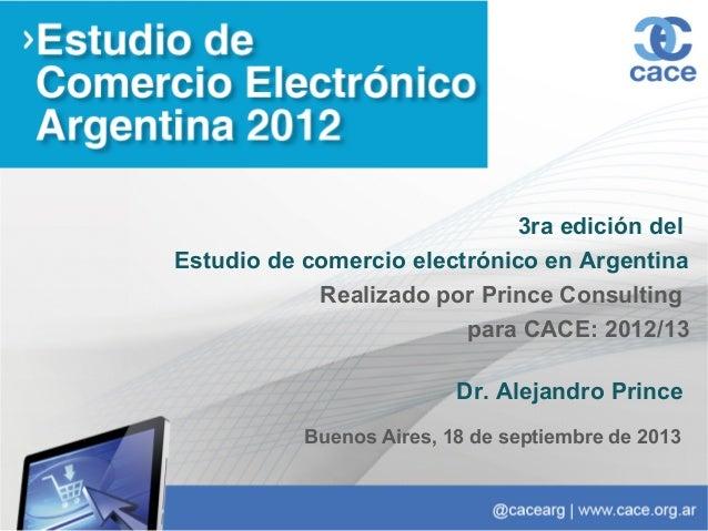 3ra edición del Estudio de comercio electrónico en Argentina Realizado por Prince Consulting para CACE: 2012/13 Dr. Alejan...