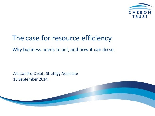 The case for resource efficiency  Why business needs to act, and how it can do so  Alessandro Casoli, Strategy Associate  ...