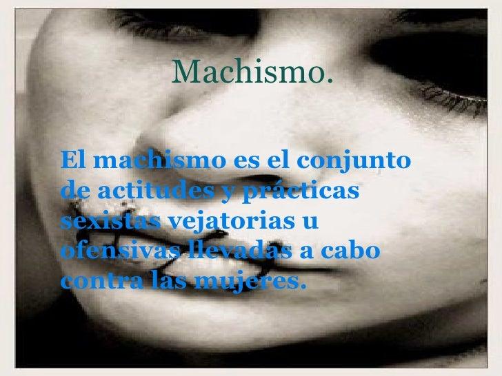 Machismo. El machismo es el conjunto de actitudes y prácticas sexistas vejatorias u ofensivas llevadas a cabo contra las m...