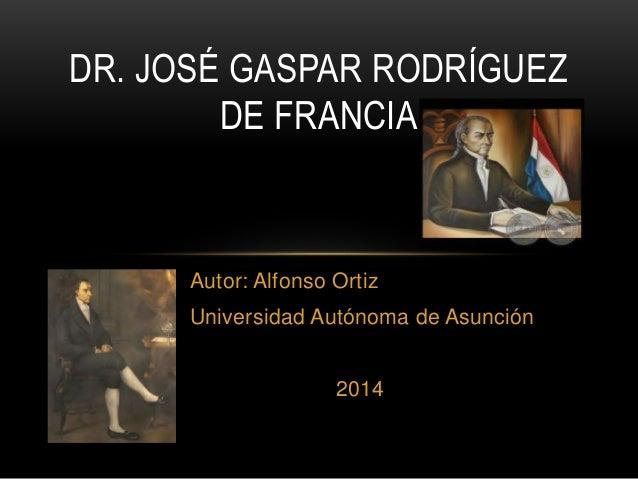 Autor: Alfonso Ortiz Universidad Autónoma de Asunción 2014 DR. JOSÉ GASPAR RODRÍGUEZ DE FRANCIA