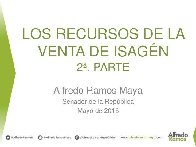 LOS RECURSOS DE LA VENTA DE ISAGÉN 2ª. PARTE Alfredo Ramos Maya Senador de la República Mayo de 2016