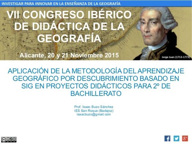 VII CONGRESO IBÉRICO DE DIDÁCTICA DE LA GEOGRAFÍA Alicante, 20 y 21 Noviembre 2015 APLICACIÓN DE LA METODOLOGÍA DEL APREND...