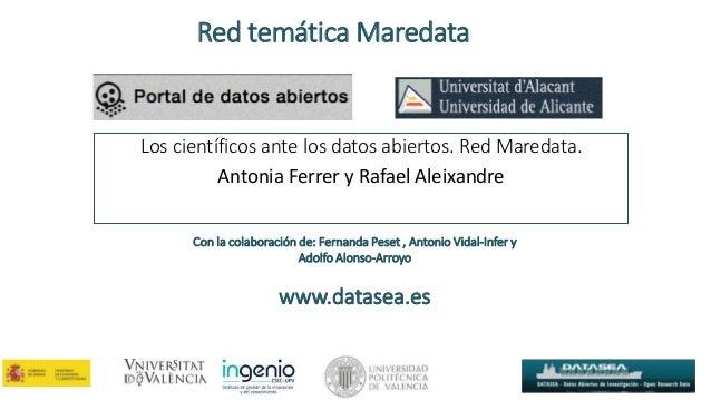 Los científicos ante los datos abiertos. Red Maredata. Antonia Ferrer y Rafael Aleixandre Red temática Maredata Con la col...