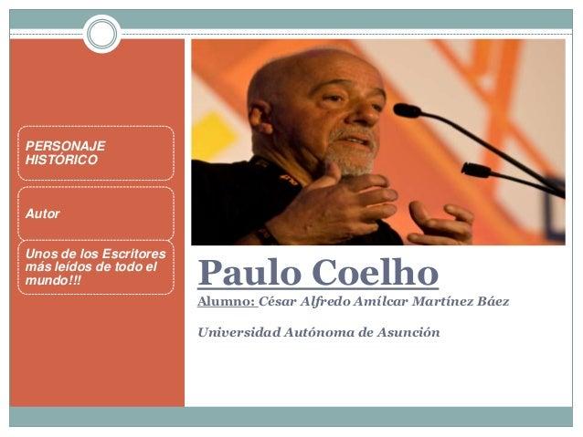 Paulo CoelhoAlumno: César Alfredo Amílcar Martínez BáezUniversidad Autónoma de AsunciónPERSONAJEHISTÓRICOAutorUnos de los ...