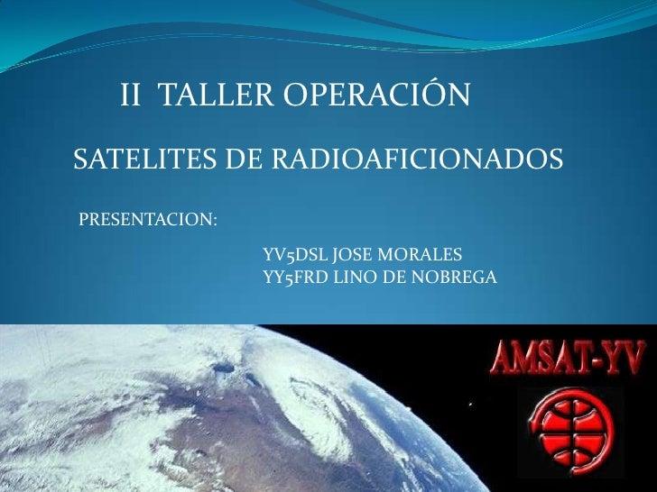 II  TALLER OPERACIÓN  <br />SATELITES DE RADIOAFICIONADOS <br />PRESENTACION:<br />YV5DSL JOSE MORALES<br />YY5FRD LINO DE...