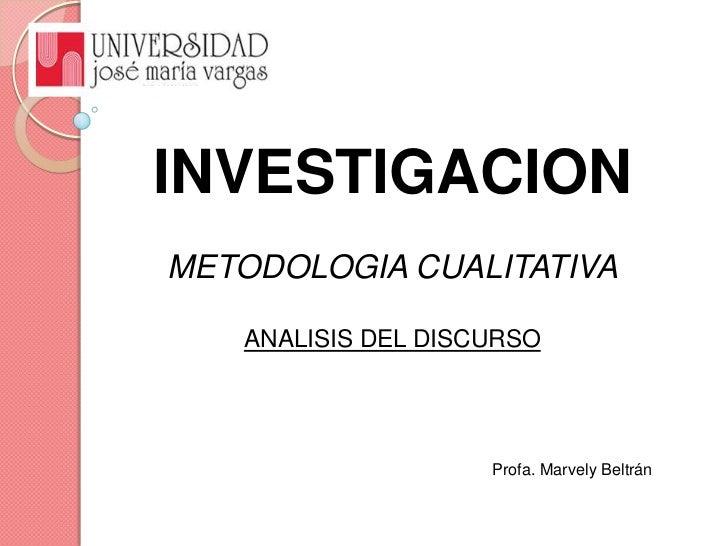 INVESTIGACION<br />METODOLOGIA CUALITATIVA<br />ANALISIS DEL DISCURSO<br />Profa. Marvely Beltrán<br />
