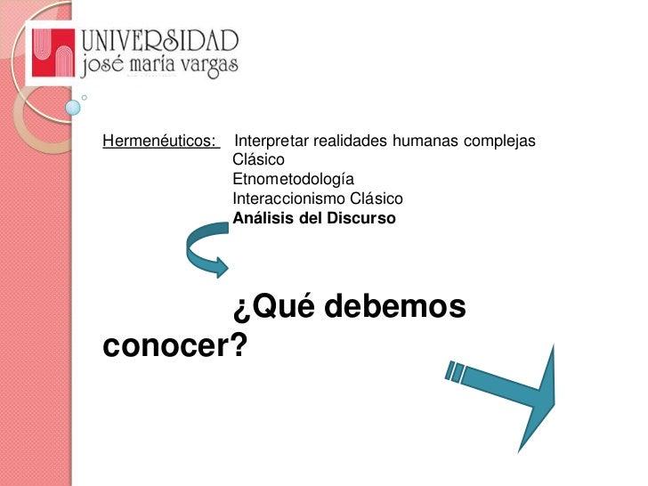 Hermenéuticos:    Interpretar realidades humanas complejas<br />Clásico<br />Etnometodología<br />Interaccionismo Cl...