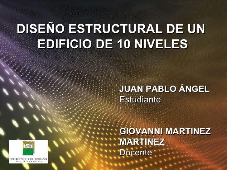 DISEÑO ESTRUCTURAL DE UN  EDIFICIO DE 10 NIVELES  JUAN PABLO ÁNGEL Estudiante  GIOVANNI MARTINEZ MARTINEZ Docente