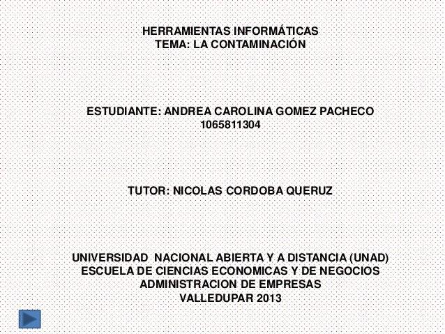 HERRAMIENTAS INFORMÁTICAS TEMA: LA CONTAMINACIÓN  ESTUDIANTE: ANDREA CAROLINA GOMEZ PACHECO 1065811304  TUTOR: NICOLAS COR...