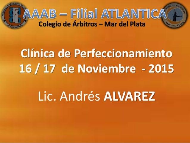 Clínica de Perfeccionamiento 16 / 17 de Noviembre - 2015 Lic. Andrés ALVAREZ Colegio de Árbitros – Mar del Plata