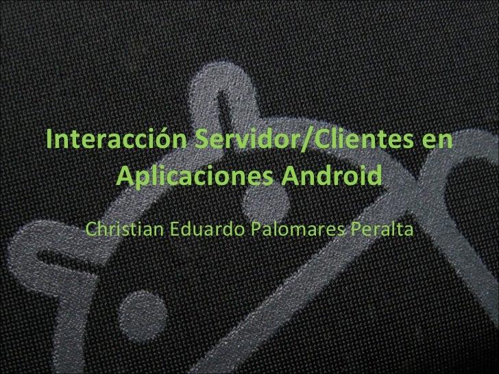 Interacción Servidor/Clientes en Aplicaciones Android Christian Eduardo Palomares Peralta