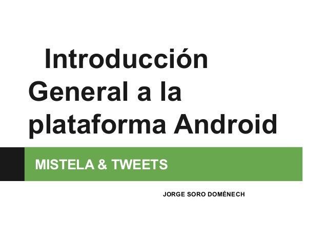 IntroducciónGeneral a laplataforma AndroidMISTELA & TWEETS               JORGE SORO DOMÉNECH