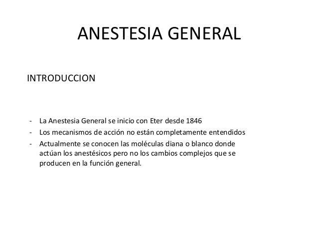 ANESTESIA GENERAL INTRODUCCION  - La Anestesia General se inicio con Eter desde 1846 - Los mecanismos de acción no están c...