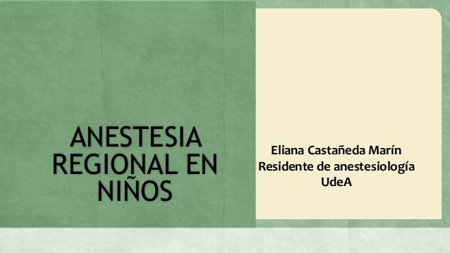 ANESTESIA      Eliana Castañeda MarínREGIONAL EN   Residente de anestesiología   NIÑOS                         UdeA