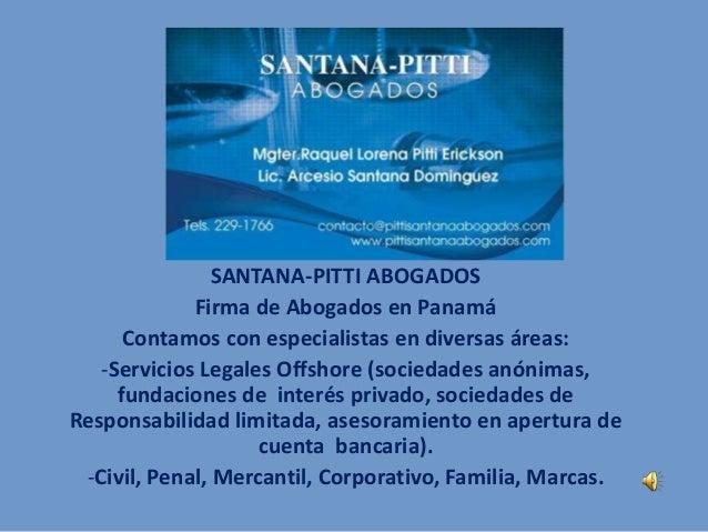SANTANA-PITTI ABOGADOS Firma de Abogados en Panamá Contamos con especialistas en diversas áreas: -Servicios Legales Offsho...