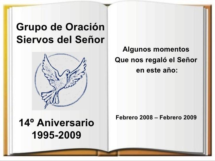 Grupo de Oración Siervos del Señor 14º Aniversario 1995-2009 Algunos momentos  Que nos regaló el Señor  en este año: Febre...