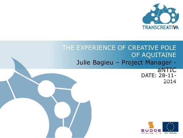 THE EXPERIENCE OF CREATIVE POLE  OF AQUITAINE  Julie Bagieu – Project Manager -  aNTIC  DATE: 28-11-  TRANSCREATIVA PROJEC...