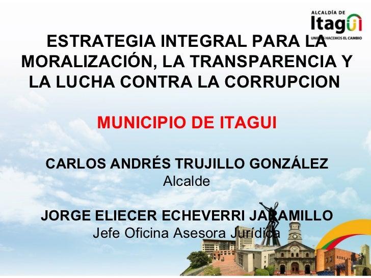 ESTRATEGIA INTEGRAL PARA LAMORALIZACIÓN, LA TRANSPARENCIA Y LA LUCHA CONTRA LA CORRUPCION       MUNICIPIO DE ITAGUI  CARLO...